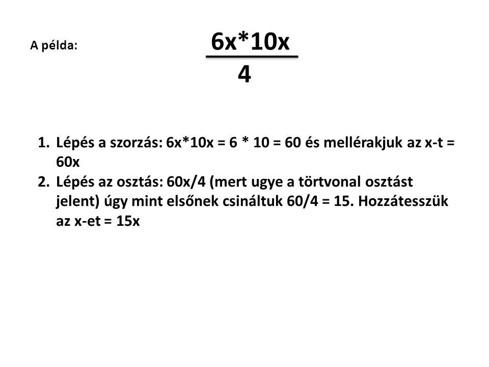 A példa: 6x*10x 4 1.Lépés a szorzás: 6x*10x = 6 * 10 = 60 és mellérakjuk az x-t = 60x 2.Lépés az osztás: 60x/4 (mert ugye a törtvonal osztást jelent)