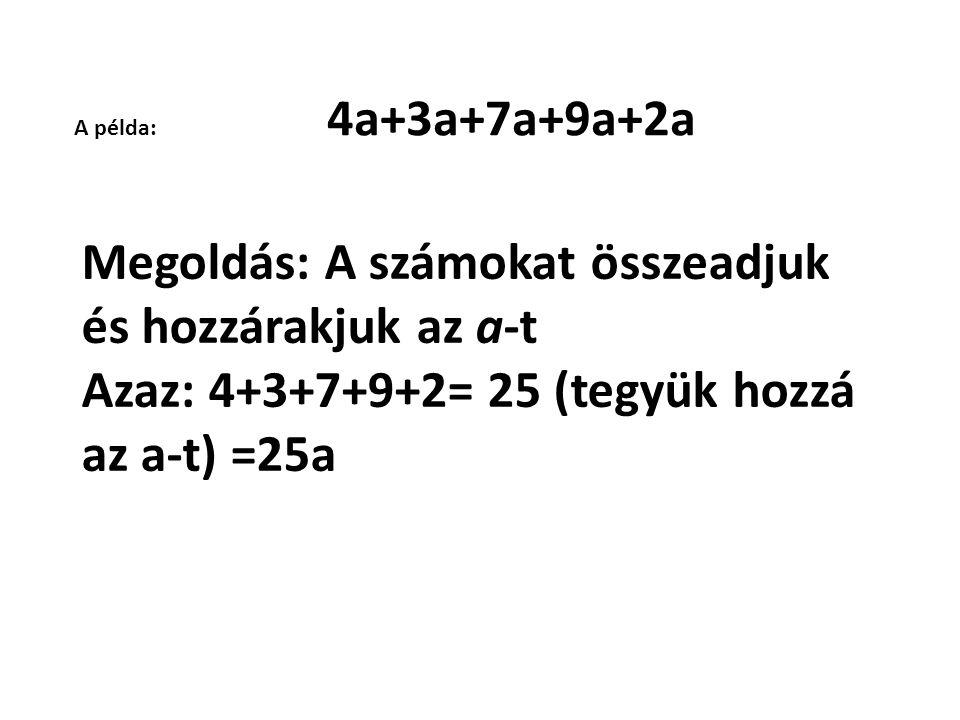 A példa: 4a+3a+7a+9a+2a Megoldás: A számokat összeadjuk és hozzárakjuk az a-t Azaz: 4+3+7+9+2= 25 (tegyük hozzá az a-t) =25a