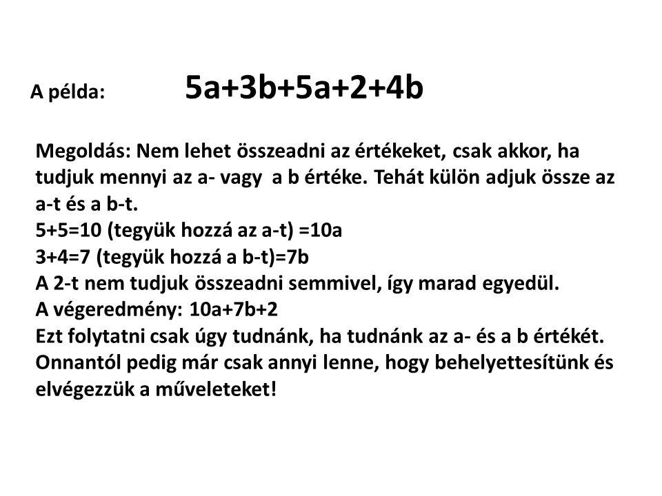 A példa: 5a+3b+5a+2+4b Megoldás: Nem lehet összeadni az értékeket, csak akkor, ha tudjuk mennyi az a- vagy a b értéke. Tehát külön adjuk össze az a-t