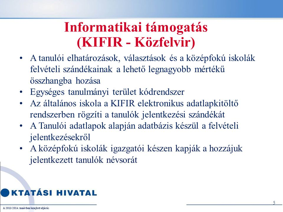 Informatikai támogatás (KIFIR - Közfelvir) A tanulói elhatározások, választások és a középfokú iskolák felvételi szándékainak a lehető legnagyobb mértékű összhangba hozása Egységes tanulmányi terület kódrendszer Az általános iskola a KIFIR elektronikus adatlapkitöltő rendszerben rögzíti a tanulók jelentkezési szándékát A Tanulói adatlapok alapján adatbázis készül a felvételi jelentkezésekről A középfokú iskolák igazgatói készen kapják a hozzájuk jelentkezett tanulók névsorát 5 A 2013/2014.