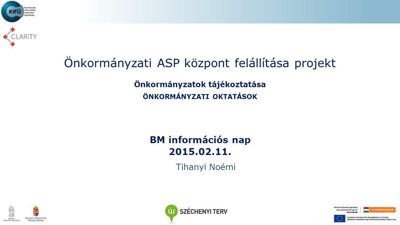 Önkormányzati ASP központ felállítása projekt Önkormányzatok tájékoztatása ÖNKORMÁNYZATI OKTATÁSOK BM információs nap 2015.02.11. Tihanyi Noémi