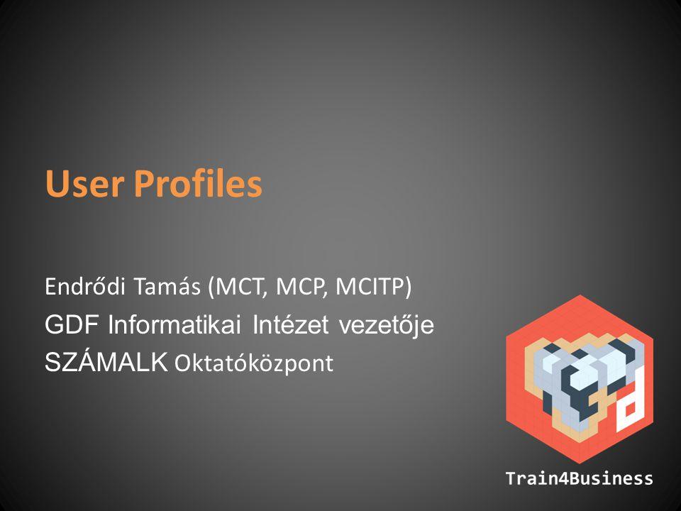 User Profiles Endrődi Tamás (MCT, MCP, MCITP) GDF Informatikai Intézet vezetője SZÁMALK Oktatóközpont