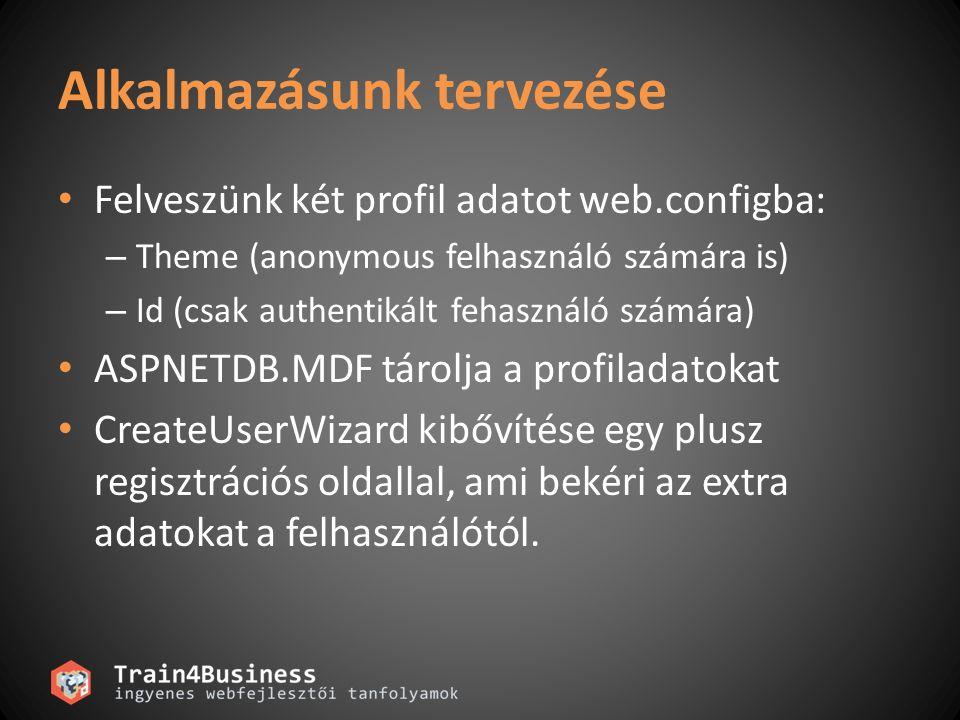 Alkalmazásunk tervezése Felveszünk két profil adatot web.configba: – Theme (anonymous felhasználó számára is) – Id (csak authentikált fehasználó számára) ASPNETDB.MDF tárolja a profiladatokat CreateUserWizard kibővítése egy plusz regisztrációs oldallal, ami bekéri az extra adatokat a felhasználótól.