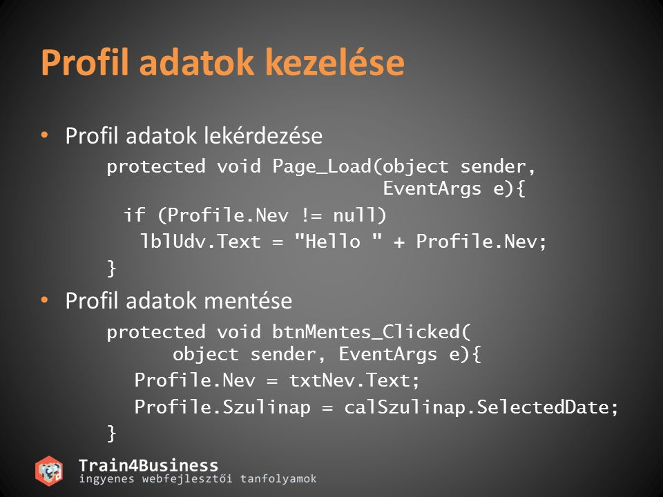 Profil adatok kezelése Profil adatok lekérdezése protected void Page_Load(object sender, EventArgs e){ if (Profile.Nev != null) lblUdv.Text = Hello + Profile.Nev; } Profil adatok mentése protected void btnMentes_Clicked( object sender, EventArgs e){ Profile.Nev = txtNev.Text; Profile.Szulinap = calSzulinap.SelectedDate; }