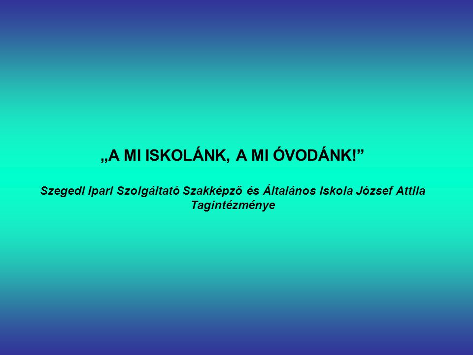 """""""A MI ISKOLÁNK, A MI ÓVODÁNK! Szegedi Ipari Szolgáltató Szakképző és Általános Iskola József Attila Tagintézménye"""
