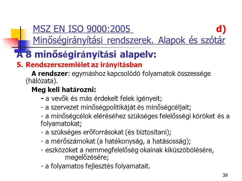 39 MSZ EN ISO 9000:2005 d) Minőségirányítási rendszerek. Alapok és szótár A 8 minős é gir á ny í t á si alapelv: 5.Rendszerszeml é let az ir á ny í t