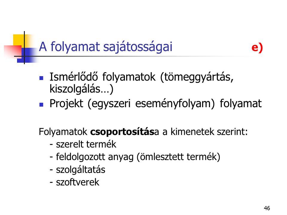 46 A folyamat sajátosságai e) Ismérlődő folyamatok (tömeggyártás, kiszolgálás…) Projekt (egyszeri eseményfolyam) folyamat Folyamatok csoportosítása a