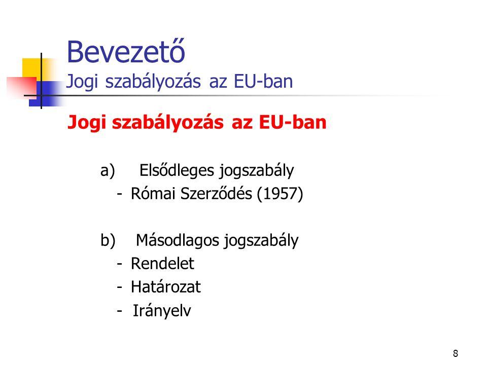 8 Bevezető Jogi szabályozás az EU-ban Jogi szabályozás az EU-ban a) Elsődleges jogszabály - Római Szerződés (1957) b) Másodlagos jogszabály - Rendelet