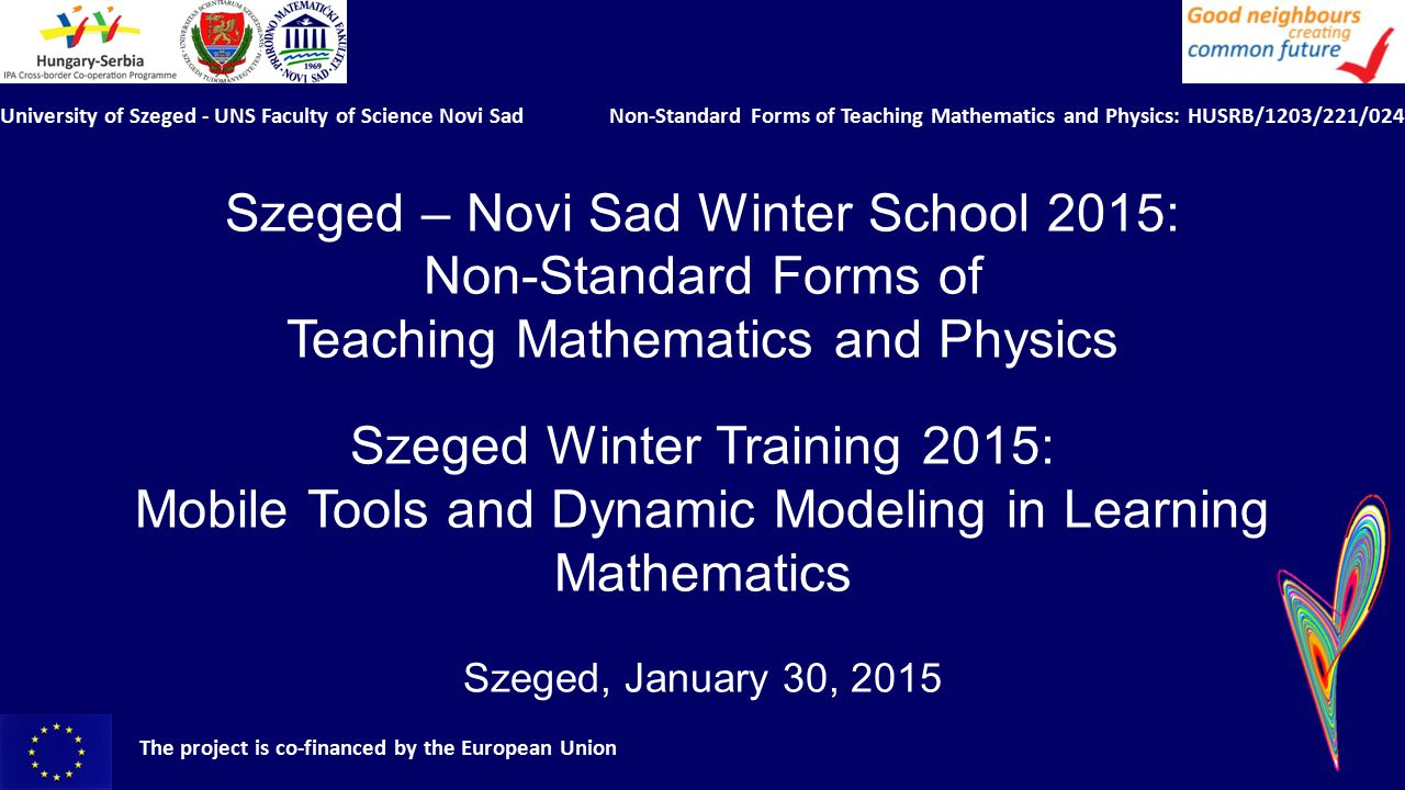 University of Szeged - UNS Faculty of Science Novi Sad Non-Standard Forms of Teaching Mathematics and Physics: HUSRB/1203/221/024 The project is co-financed by the European Union Opening ceremony, Part I 10.30 - 10.40Opening addresses Dr.