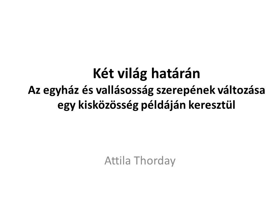 Két világ határán Az egyház és vallásosság szerepének változása egy kisközösség példáján keresztül Attila Thorday