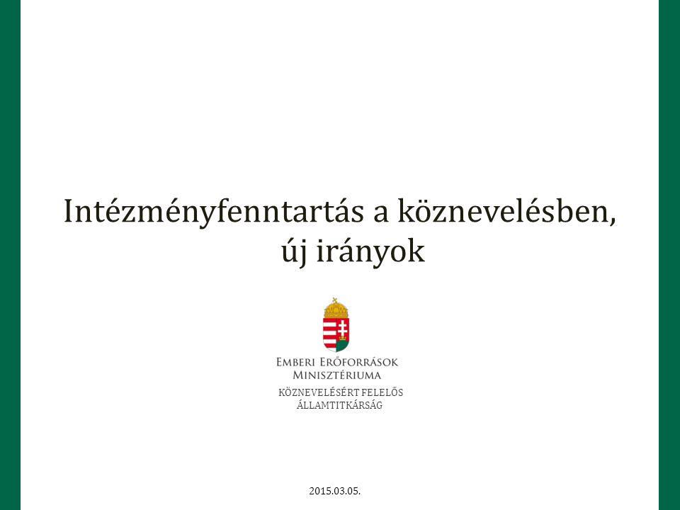 Intézményfenntartás a köznevelésben, új irányok KÖZNEVELÉSÉRT FELELŐS ÁLLAMTITKÁRSÁG 2015.03.05.