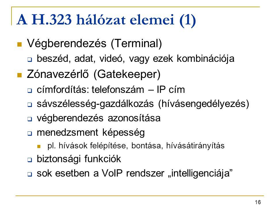 16 A H.323 hálózat elemei (1) Végberendezés (Terminal)  beszéd, adat, videó, vagy ezek kombinációja Zónavezérlő (Gatekeeper)  címfordítás: telefonsz