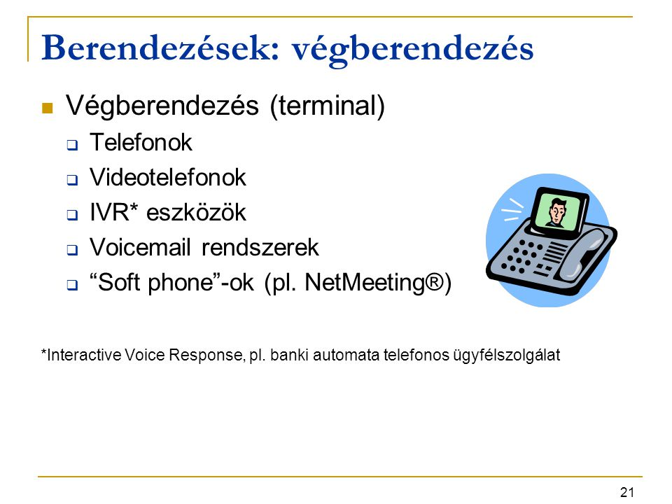 """21 Berendezések: végberendezés Végberendezés (terminal)  Telefonok  Videotelefonok  IVR* eszközök  Voicemail rendszerek  """"Soft phone""""-ok (pl. Net"""