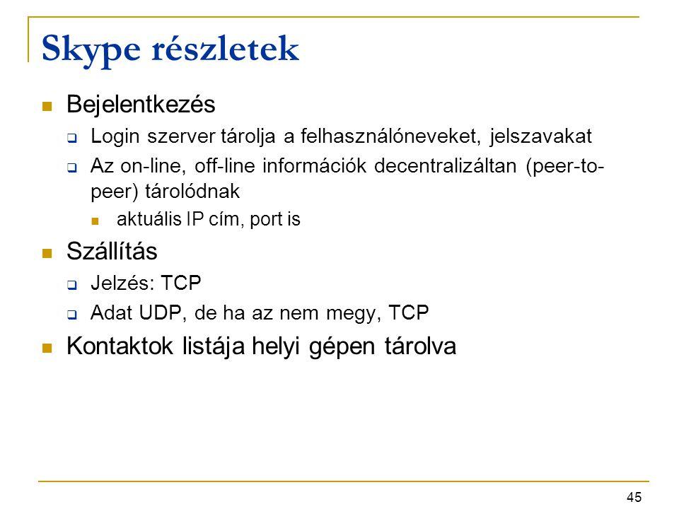 45 Skype részletek Bejelentkezés  Login szerver tárolja a felhasználóneveket, jelszavakat  Az on-line, off-line információk decentralizáltan (peer-t