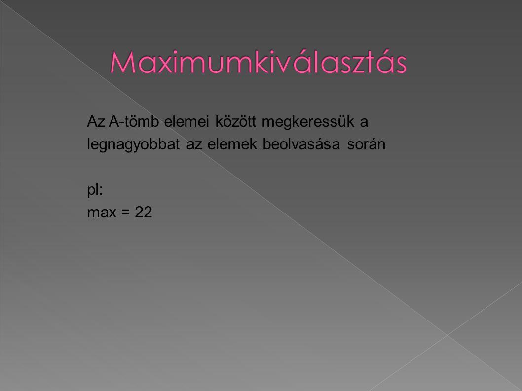 Az A-tömb elemei között megkeressük a legnagyobbat az elemek beolvasása során pl: max = 22
