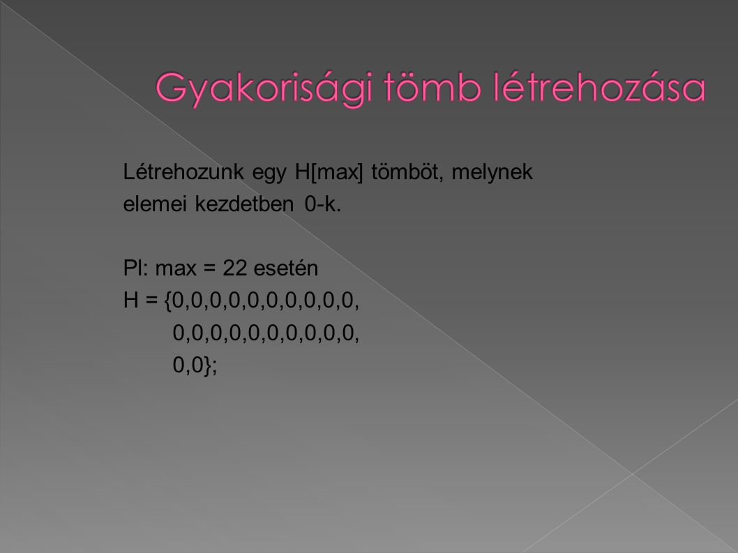 Létrehozunk egy H[max] tömböt, melynek elemei kezdetben 0-k. Pl: max = 22 esetén H = {0,0,0,0,0,0,0,0,0,0, 0,0,0,0,0,0,0,0,0,0, 0,0};