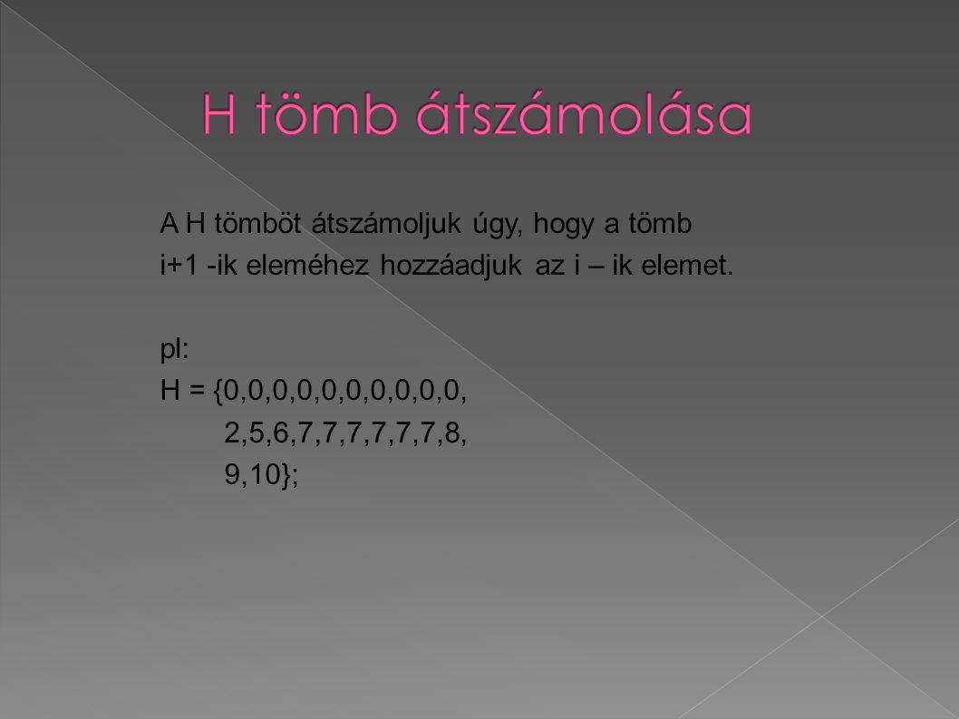 A H tömböt átszámoljuk úgy, hogy a tömb i+1 -ik eleméhez hozzáadjuk az i – ik elemet. pl: H = {0,0,0,0,0,0,0,0,0,0, 2,5,6,7,7,7,7,7,7,8, 9,10};