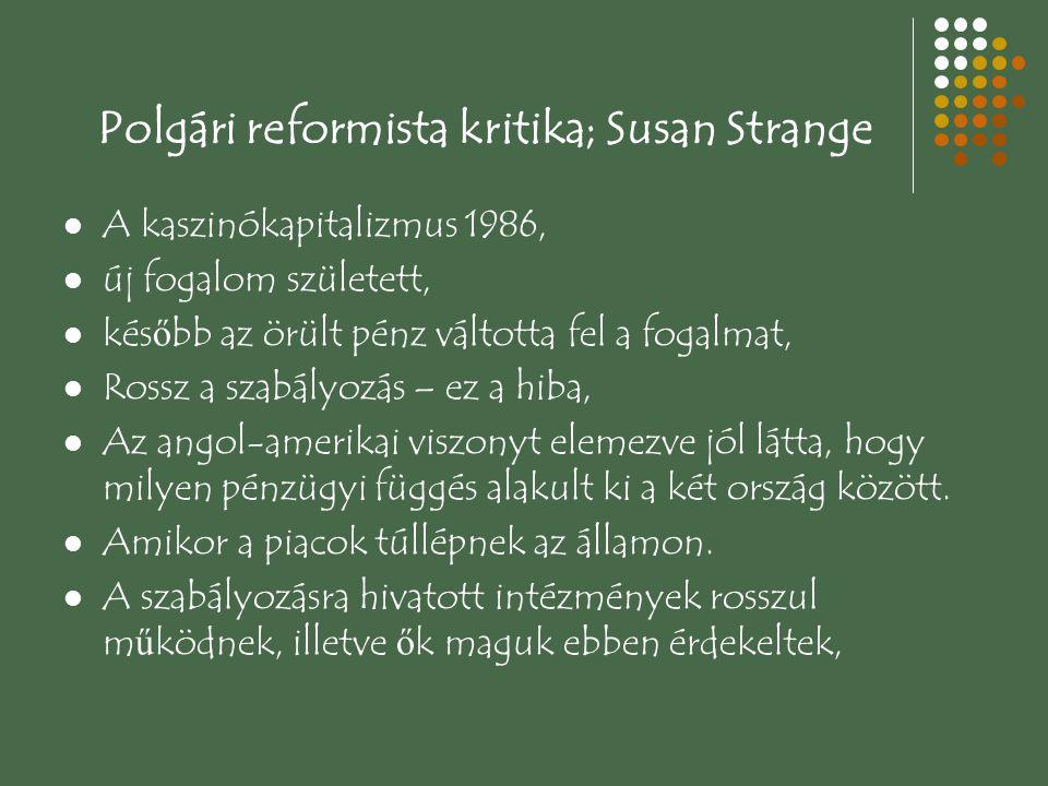 Polgári reformista kritika; Susan Strange A kaszinókapitalizmus 1986, új fogalom született, kés ő bb az örült pénz váltotta fel a fogalmat, Rossz a szabályozás – ez a hiba, Az angol-amerikai viszonyt elemezve jól látta, hogy milyen pénzügyi függés alakult ki a két ország között.