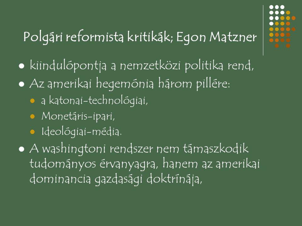 Polgári reformista kritikák; Egon Matzner kiindulópontja a nemzetközi politika rend, Az amerikai hegemónia három pillére: a katonai-technológiai, Monetáris-ipari, Ideológiai-média.
