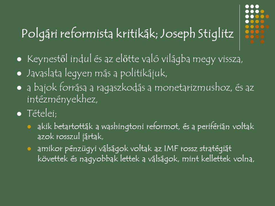 Polgári reformista kritikák; Joseph Stiglitz Keynest ő l indul és az el ő tte való világba megy vissza, Javaslata legyen más a politikájuk, a bajok forrása a ragaszkodás a monetarizmushoz, és az intézményekhez, Tételei; akik betartották a washingtoni reformot, és a periférián voltak azok rosszul jártak, amikor pénzügyi válságok voltak az IMF rossz stratégiát követtek és nagyobbak lettek a válságok, mint kellettek volna,