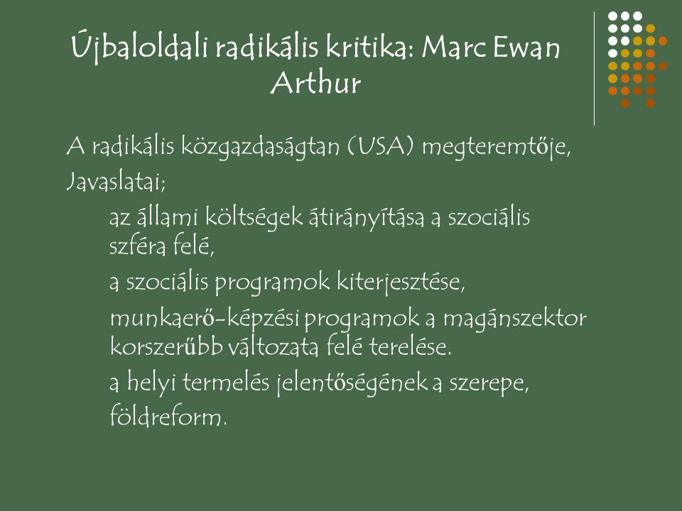 Újbaloldali radikális kritika: Marc Ewan Arthur A radikális közgazdaságtan (USA) megteremt ő je, Javaslatai; az állami költségek átirányítása a szociális szféra felé, a szociális programok kiterjesztése, munkaer ő -képzési programok a magánszektor korszer ű bb változata felé terelése.