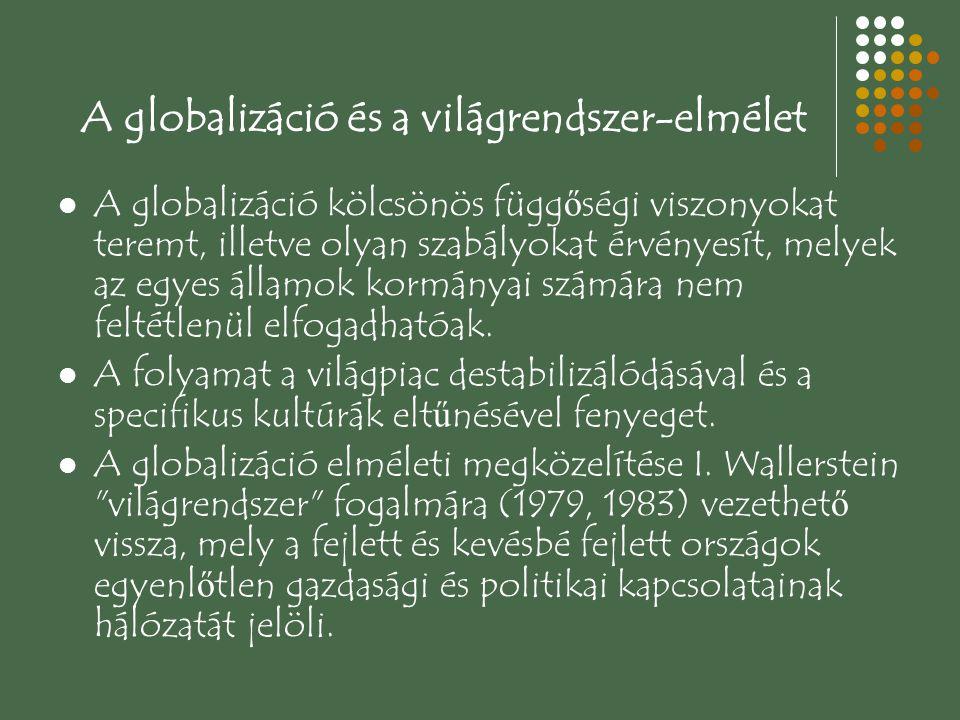 A globalizáció és a világrendszer-elmélet A globalizáció kölcsönös függ ő ségi viszonyokat teremt, illetve olyan szabályokat érvényesít, melyek az egyes államok kormányai számára nem feltétlenül elfogadhatóak.
