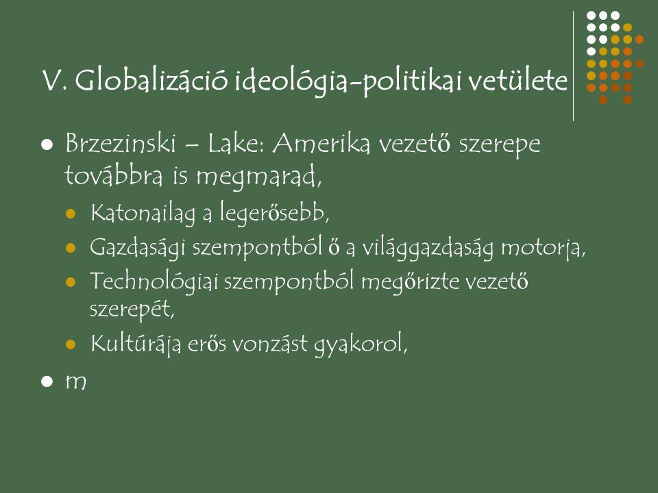 V. Globalizáció ideológia-politikai vetülete Brzezinski – Lake: Amerika vezet ő szerepe továbbra is megmarad, Katonailag a leger ő sebb, Gazdasági sze