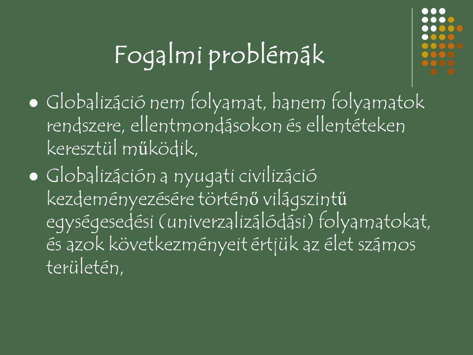 Fogalmi problémák Globalizáció nem folyamat, hanem folyamatok rendszere, ellentmondásokon és ellentéteken keresztül m ű ködik, Globalizáción a nyugati civilizáció kezdeményezésére történ ő világszint ű egységesedési (univerzalizálódási) folyamatokat, és azok következményeit értjük az élet számos területén,