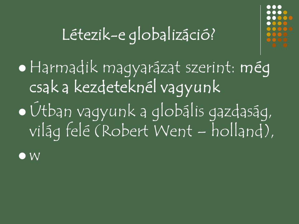 Létezik-e globalizáció? Harmadik magyarázat szerint: még csak a kezdeteknél vagyunk Útban vagyunk a globális gazdaság, világ felé (Robert Went – holla
