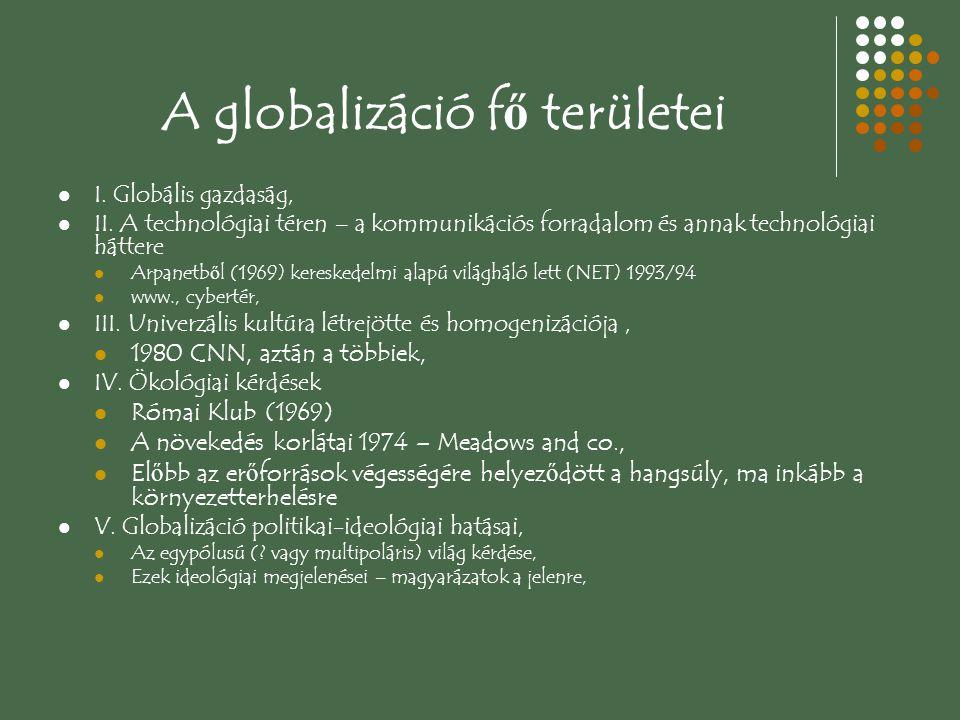 A globalizáció f ő területei I. Globális gazdaság, II. A technológiai téren – a kommunikációs forradalom és annak technológiai háttere Arpanetb ő l (1