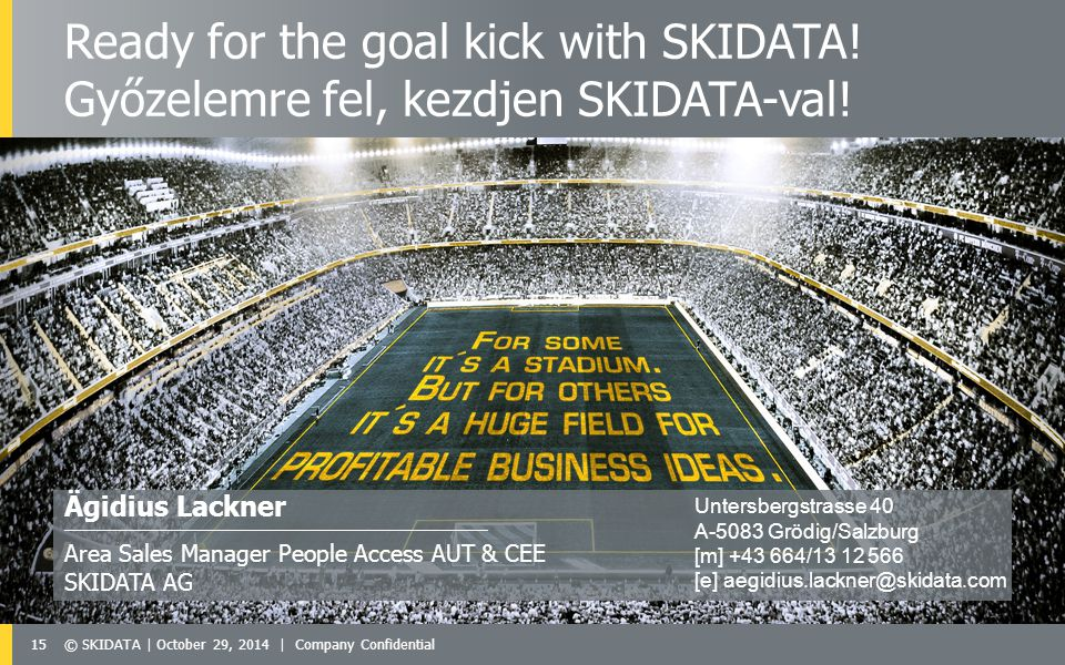 15© SKIDATA | October 29, 2014 | Company Confidential Ägidius Lackner ——————————————————————————————————— Area Sales Manager People Access AUT & CEE SKIDATA AG Ready for the goal kick with SKIDATA.
