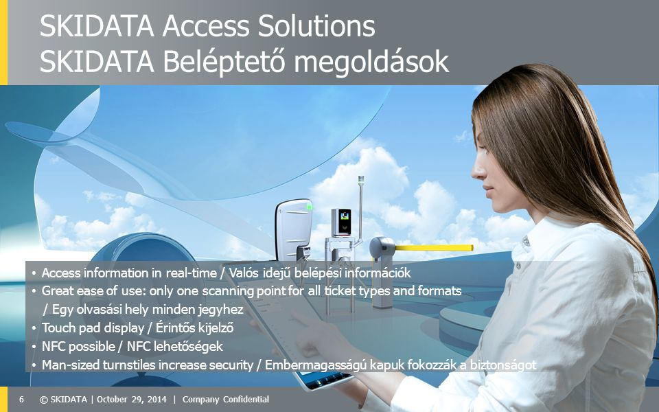 6© SKIDATA | October 29, 2014 | Company Confidential SKIDATA Access Solutions SKIDATA Beléptető megoldások Access information in real-time / Valós idejű belépési információk Great ease of use: only one scanning point for all ticket types and formats / Egy olvasási hely minden jegyhez Touch pad display / Érintős kijelző NFC possible / NFC lehetőségek Man-sized turnstiles increase security / Embermagasságú kapuk fokozzák a biztonságot