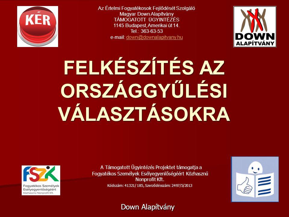 FELKÉSZÍTÉS AZ ORSZÁGGYŰLÉSI VÁLASZTÁSOKRA Down Alapítvány Az Értelmi Fogyatékosok Fejlődését Szolgáló Magyar Down Alapítvány TÁMOGATOTT ÜGYINTÉZÉS 1145 Budapest, Amerikai út 14.