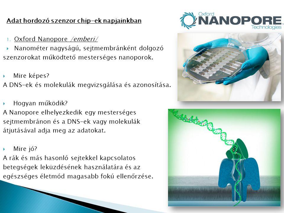 Adat hordozó szenzor chip-ek napjainkban 1. Oxford Nanopore /emberi/  Nanométer nagyságú, sejtmembránként dolgozó szenzorokat működtető mesterséges n