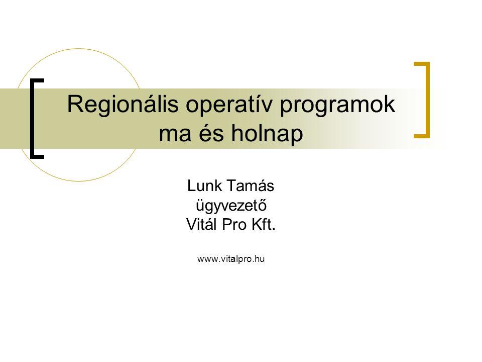 Regionális operatív programok ma és holnap Lunk Tamás ügyvezető Vitál Pro Kft. www.vitalpro.hu