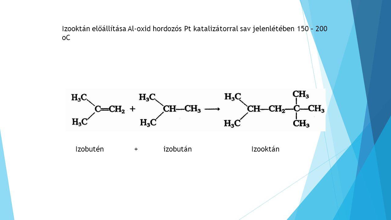 Izobutén+izobutánIzooktán Izooktán előállítása Al-oxid hordozós Pt katalizátorral sav jelenlétében 150 – 200 oC