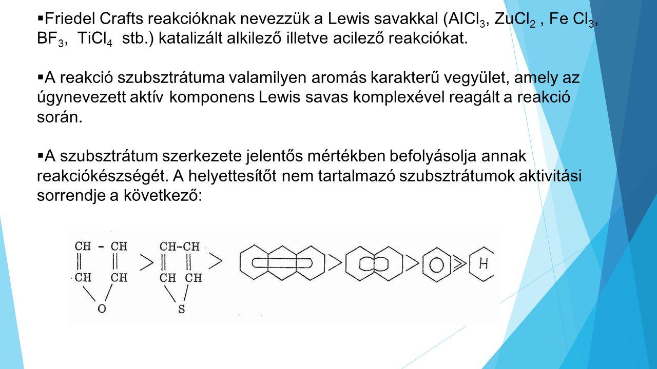  Friedel Crafts reakcióknak nevezzük a Lewis savakkal (AICl 3, ZuCl 2, Fe Cl 3, BF 3, TiCl 4 stb.) katalizált alkilező illetve acilező reakciókat. 
