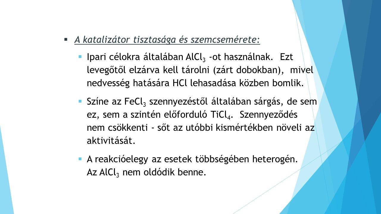  A katalizátor tisztasága és szemcsemérete:  Ipari célokra általában AlCl 3 -ot használnak.