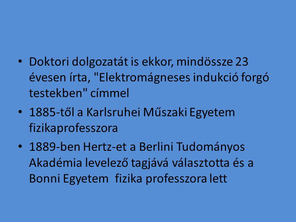 Doktori dolgozatát is ekkor, mindössze 23 évesen írta, Elektromágneses indukció forgó testekben címmel 1885-től a Karlsruhei Műszaki Egyetem fizikaprofesszora 1889-ben Hertz-et a Berlini Tudományos Akadémia levelező tagjává választotta és a Bonni Egyetem fizika professzora lett