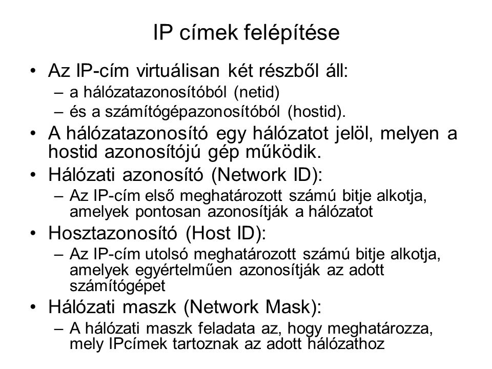 IP címek felépítése Az IP-cím virtuálisan két részből áll: –a hálózatazonosítóból (netid) –és a számítógépazonosítóból (hostid).