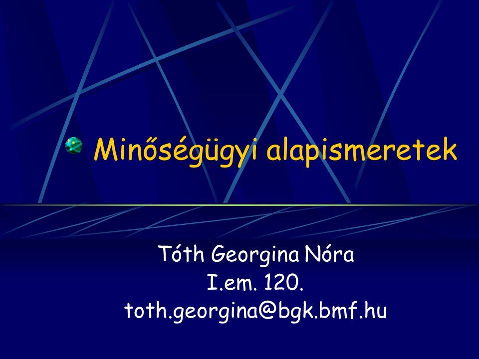 Minőségügyi alapismeretek Tóth Georgina Nóra I.em. 120. toth.georgina@bgk.bmf.hu