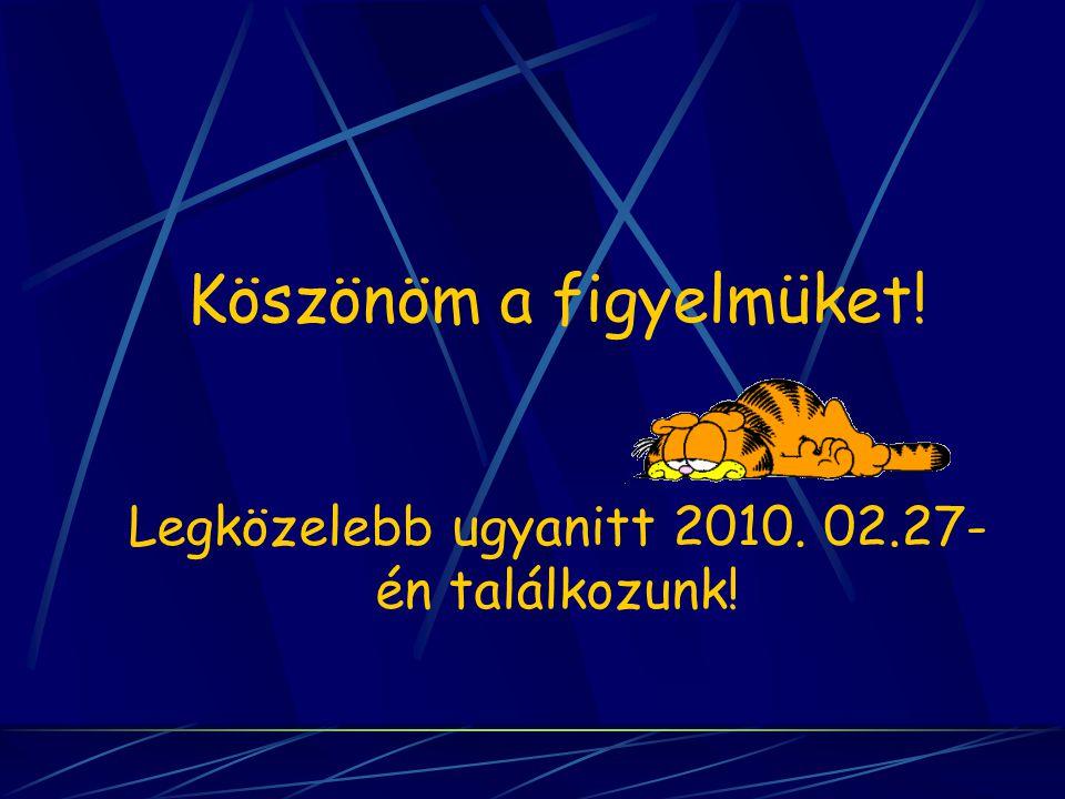 Köszönöm a figyelmüket! Legközelebb ugyanitt 2010. 02.27- én találkozunk!
