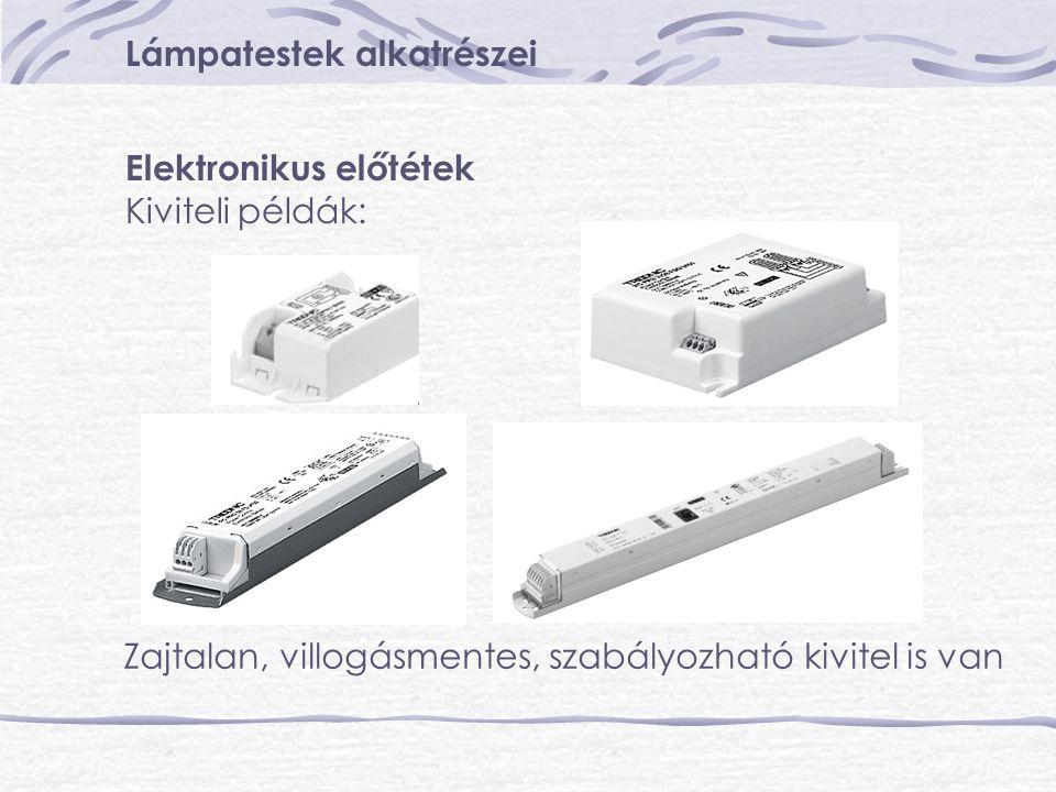 Lámpatestek alkatrészei Elektronikus előtétek Kiviteli példák: Zajtalan, villogásmentes, szabályozható kivitel is van