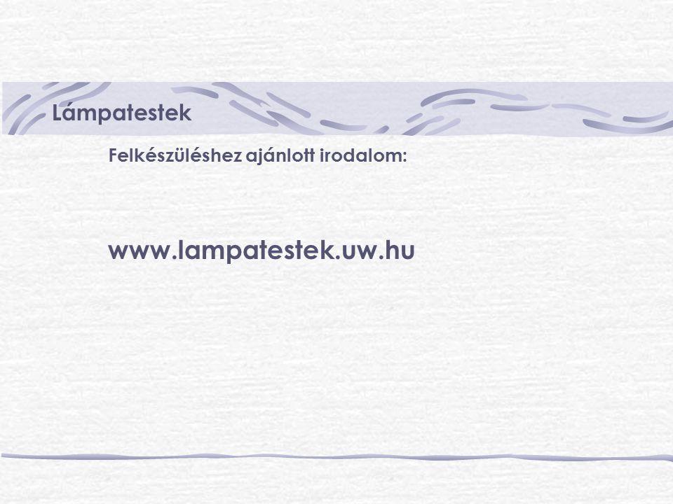 Felkészüléshez ajánlott irodalom: www.lampatestek.uw.hu Lámpatestek