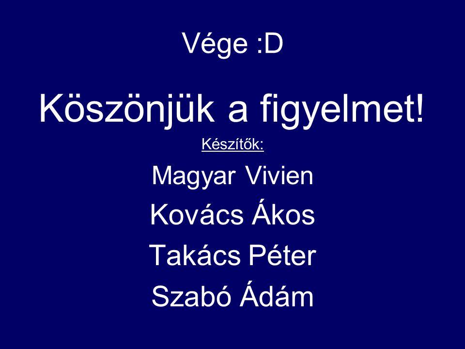 Vége :D Köszönjük a figyelmet! Készítők: Magyar Vivien Kovács Ákos Takács Péter Szabó Ádám