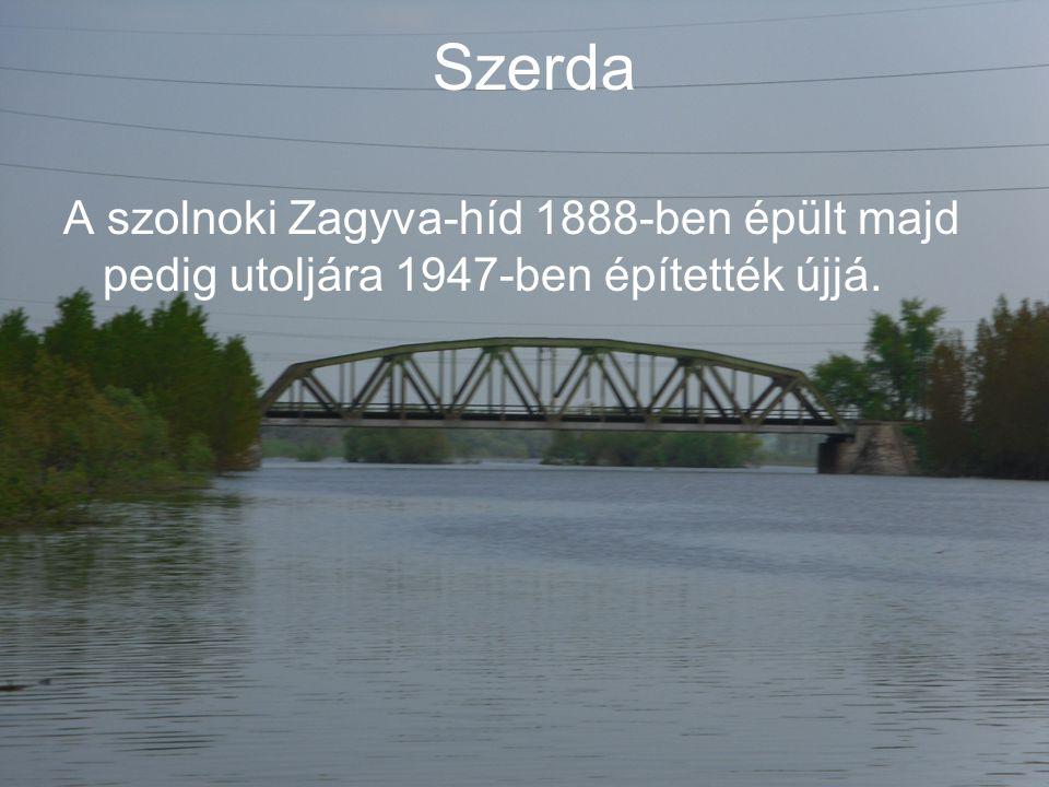 Szerda A szolnoki Zagyva-híd 1888-ben épült majd pedig utoljára 1947-ben építették újjá.