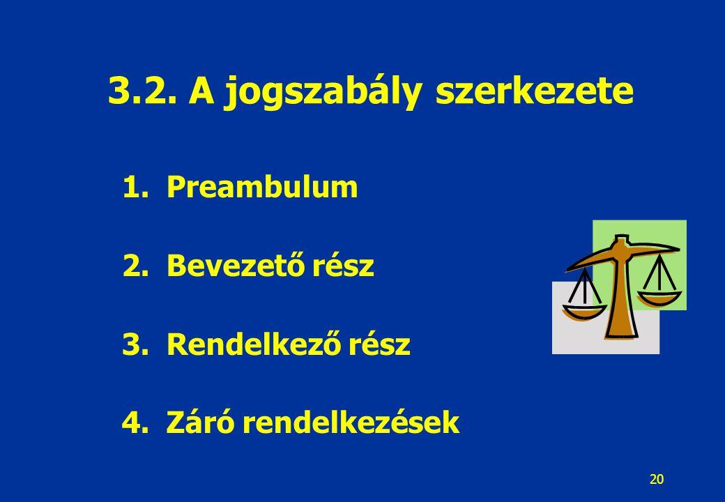 20 1.Preambulum 2.Bevezető rész 3.Rendelkező rész 4.Záró rendelkezések 3.2. A jogszabály szerkezete