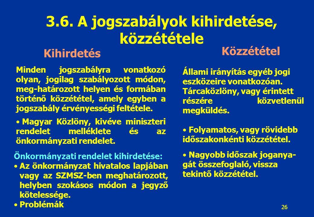 26 3.6. A jogszabályok kihirdetése, közzététele Kihirdetés Közzététel Minden jogszabályra vonatkozó olyan, jogilag szabályozott módon, meg-határozott