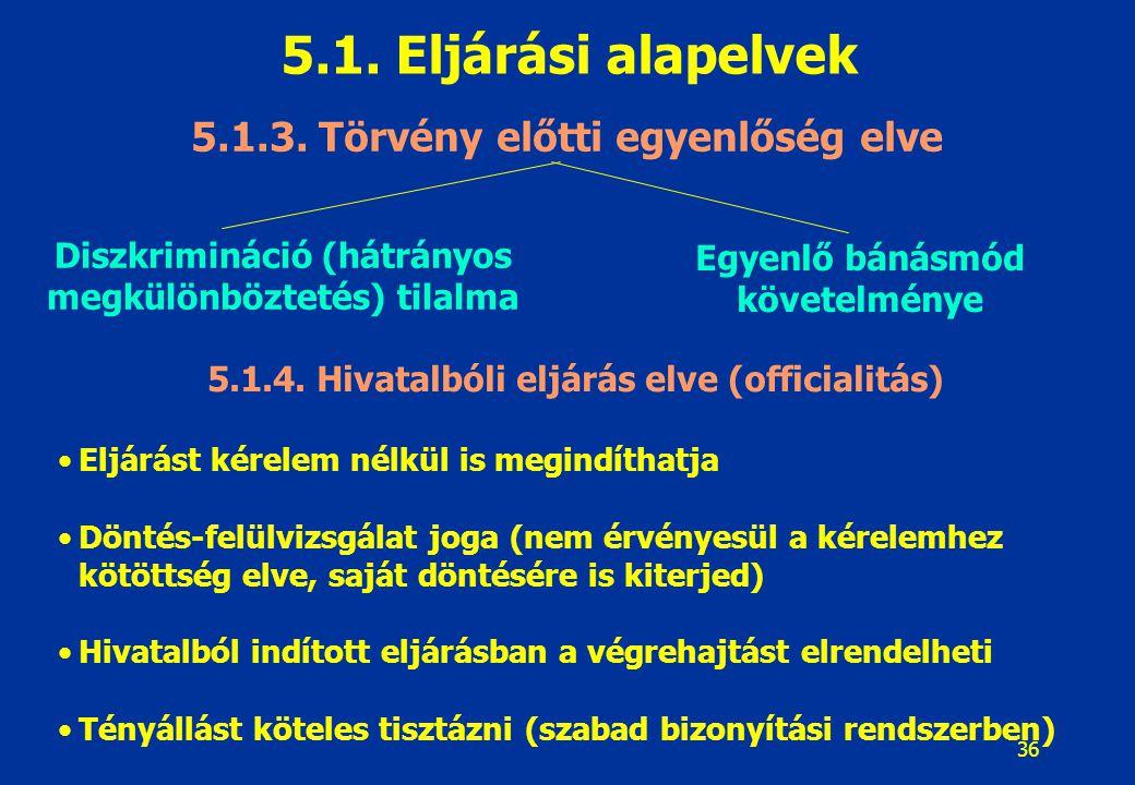 36 5.1. Eljárási alapelvek 5.1.3. Törvény előtti egyenlőség elve Diszkrimináció (hátrányos megkülönböztetés) tilalma Egyenlő bánásmód követelménye 5.1