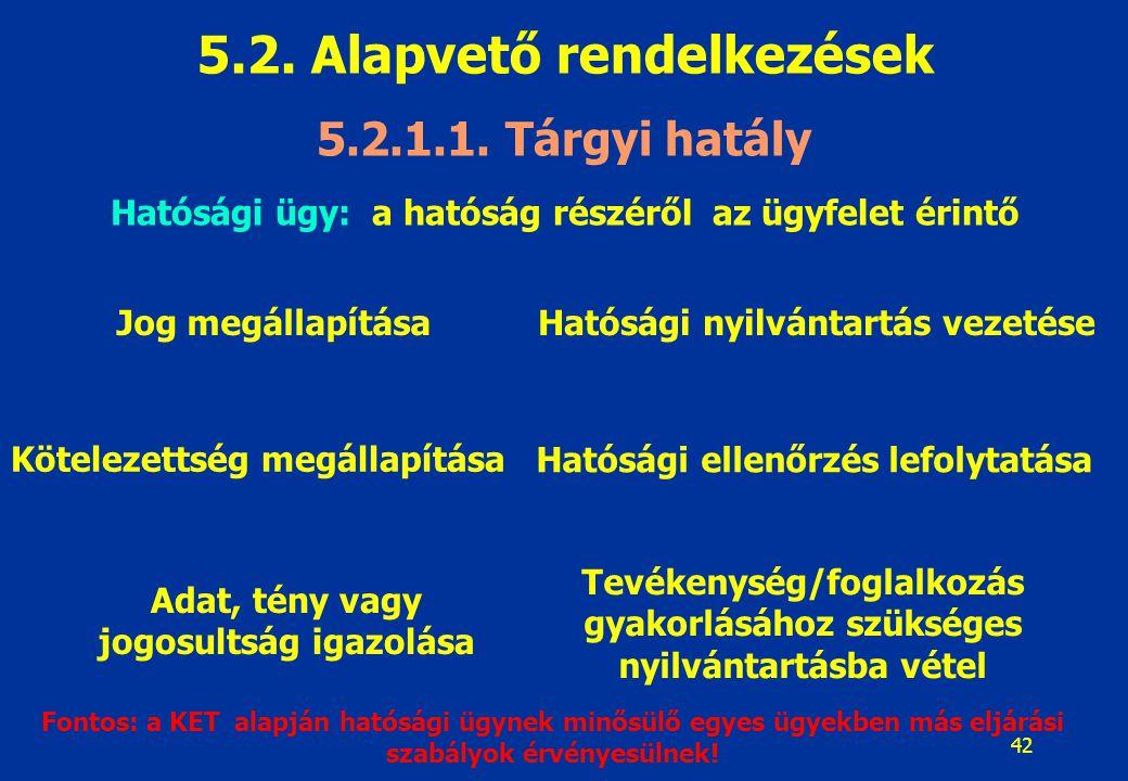 42 5.2. Alapvető rendelkezések 5.2.1.1. Tárgyi hatály Hatósági ügy: a hatóság részéről az ügyfelet érintő Jog megállapítása Kötelezettség megállapítás
